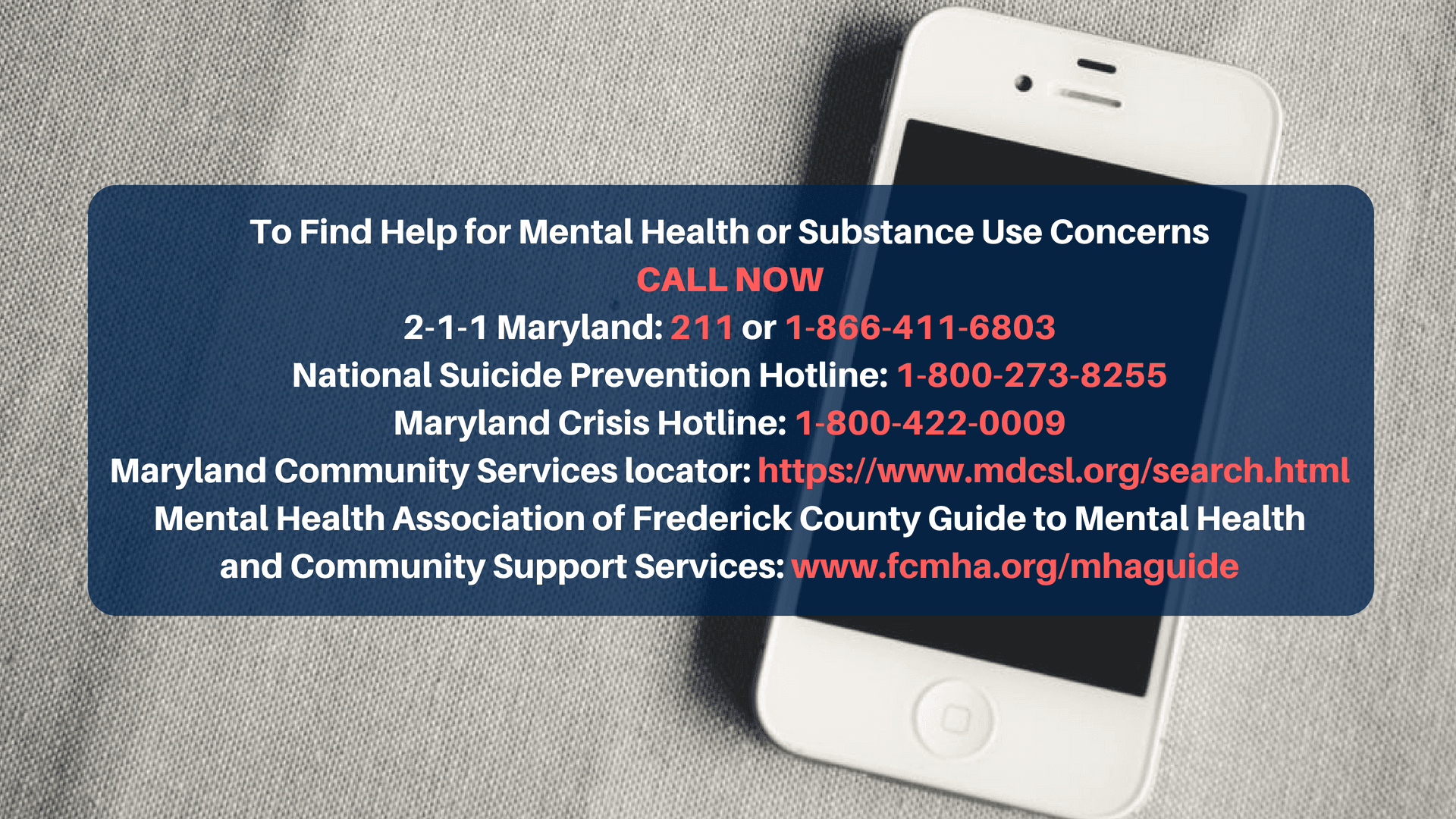 To Find Help for Mental Health or Substance Use Concerns  Call Now 2-1-1 Maryland: 211 or 1-866-411-