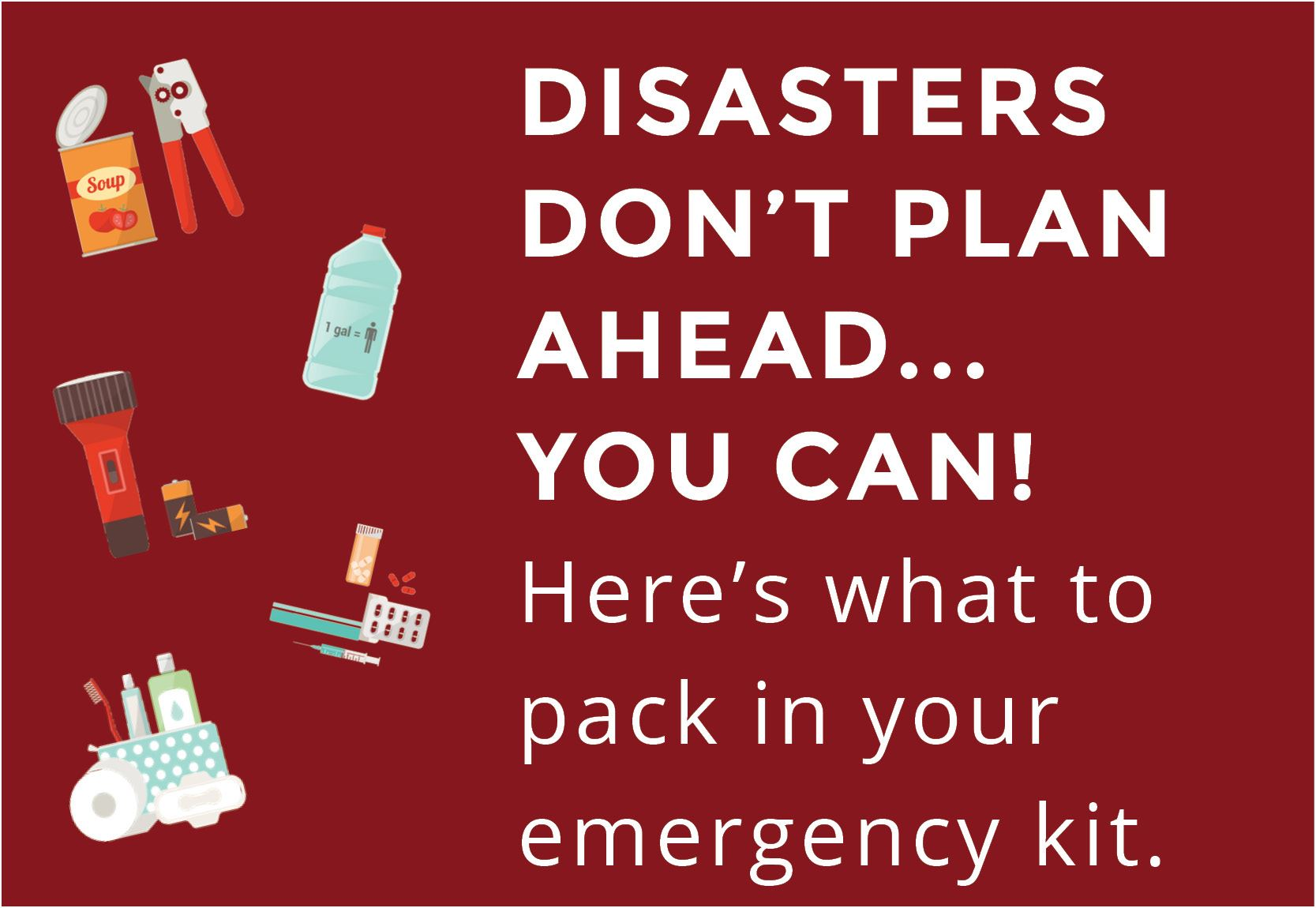 Disasters don't plan ahead... you can! here's what to pack in your emergency kit Opens in new window